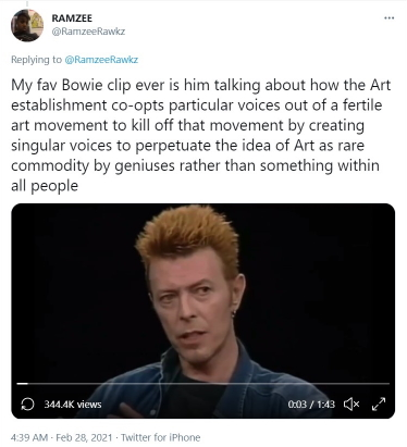 "Tweet from @RamzeeRawkz with text ""My fav Bowie clip ever is him talking about how the Art establishment co-opts particular voices out of a fertile art movement to kill off that movement by creating singular voices to perpetuate the idea of Art as rare commodity by geniuses rather than something within all people"""